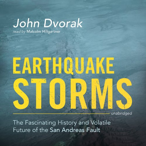 Earthquake Storms: The Fascinating History and Volatile Future of the San Andreas Fault: John Dvorak