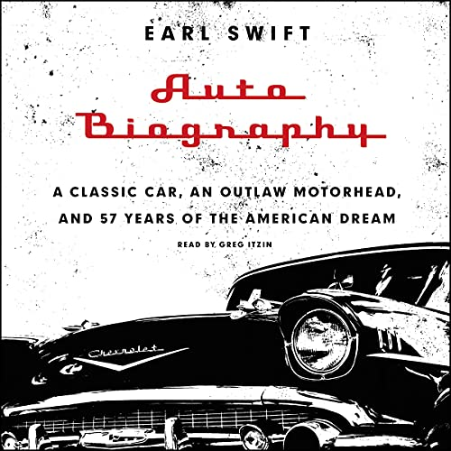 Auto Biography; A Classic Car, an Outlaw Motorhead, and 57 Years of the American Dream: Earl Swift