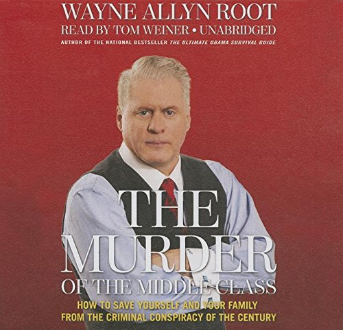 The Murder of the Middle Class - How to Save Yourself and Your Family from the Criminal Conspiracy ...