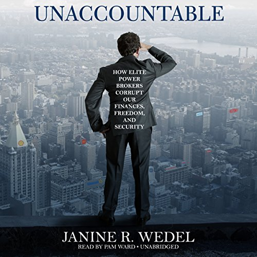 Unaccountable: How Elite Power Brokers Corrupt Our Finances, Freedom, and Security: Janine R. Wedel