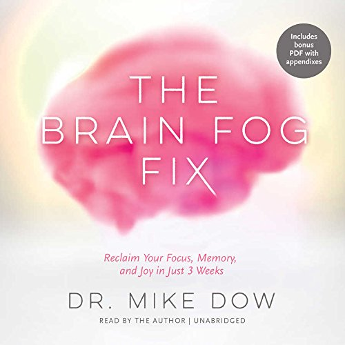 The Brain Fog Fix: Reclaim Your Focus, Memory, and Joy in Just 3 Weeks: Mike Dow
