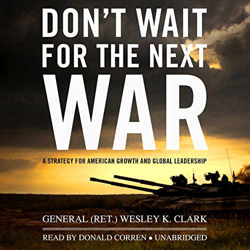 Don't Wait for the Next War: A Strategy for American Growth and Global Leadership: General ...
