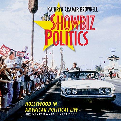 Showbiz Politics - Hollywood in American Political Life: Kathryn Cramer Brownell