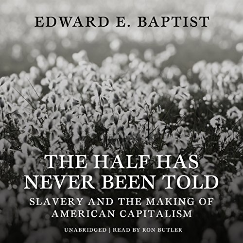 The Half Has Never Been Told - Slavery and the Making of American Capitalism: Edward E. Baptist