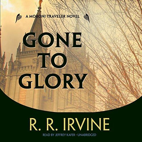 Gone to Glory - A Moroni Traveler Novel: Robert R. Irvine