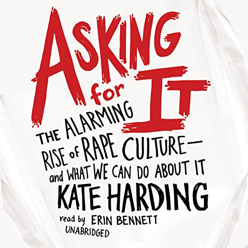 Asking for It: The Alarming Rise of Rape Culture--And What We Can Do about It: Kate Harding