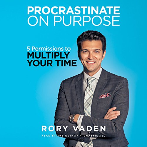 Procrastinate on Purpose - 5 Permissions to Multiply Your Time: Rory Vaden