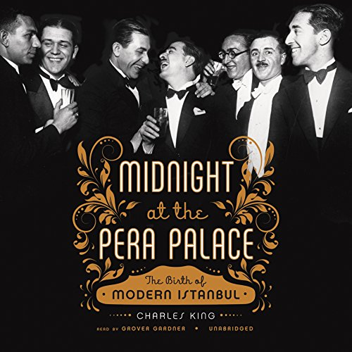 Midnight at the Pera Palace: The Birth of Modern Istanbul: Charles King