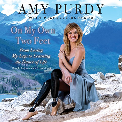 On My Own Two Feet: From Losing My Legs to Learning the Dance of Life: Amy Purdy