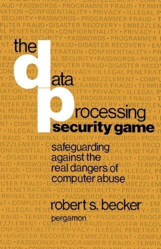9781483172378: The Data Processing Security Game: Safeguarding Against the Real Dangers of Computer Abuse