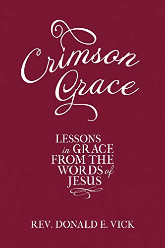Crimson Grace Lessons in Grace from the Words of Jesus: Rev. Donald E. Vick