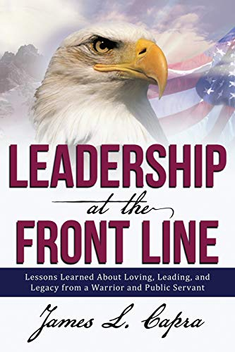 9781483413884: Leadership At the Front Line: Lessons Learned About Loving, Leading, and Legacy from a Warrior and Public Servant