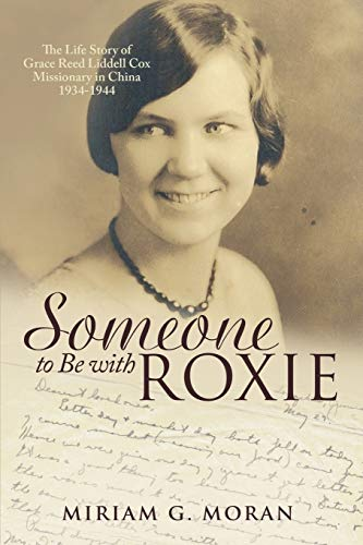 Someone to Be with Roxie: The Life Story of Grace Reed Liddell Cox Missionary in China 1934-1944: ...