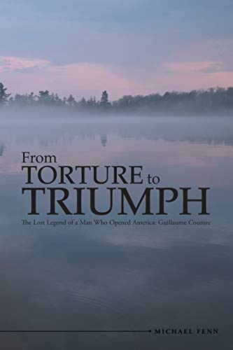 9781483432649: From Torture to Triumph: The Lost Legend of a Man Who Opened America: Guillaume Couture