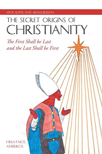 9781483433325: Apocalypse and Armageddon, The Secret Origins of Christianity: The First Shall be Last and the Last Shall be First