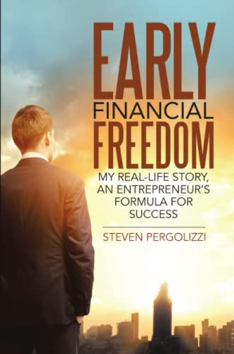 Early Financial Freedom: My Real-Life Story, An Entrepreneur's Formula for Success: Steven ...