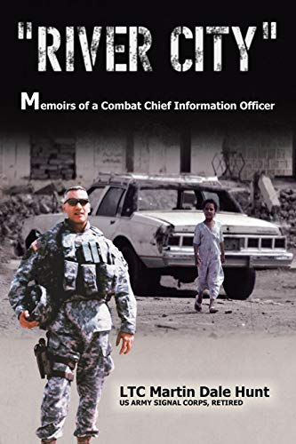 """River City"""": Memoirs of a Combat Chief Information Officer: Ltc Martin D. Hunt"""