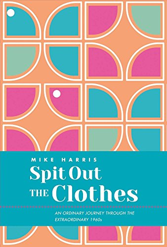 Spit Out the Clothes: An Ordinary Journey Through the Extraordinary 1960s: Mike R Harris