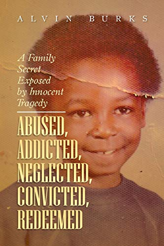 Abused, Addicted, Neglected, Convicted, Redeemed: A Family Secret Exposed by Innocent Tragedy: ...