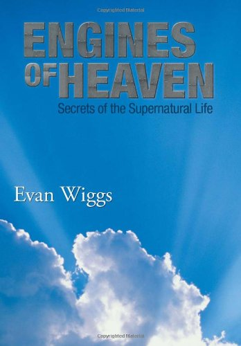 Engines of Heaven: Secrets of the Supernatural Life: Evan Wiggs