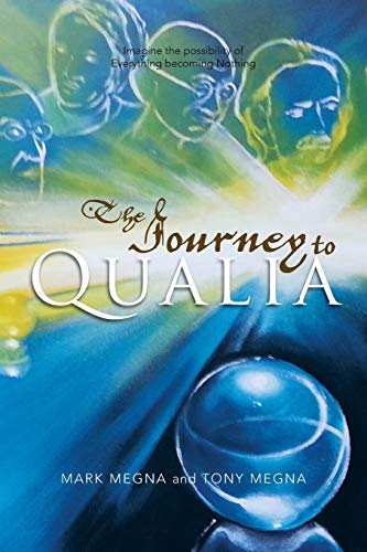 The Journey to Qualia: Imagine the Possibility of Everything Becoming Nothing: Mark Megna