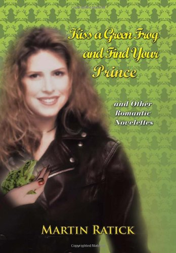 Kiss a Green Frog and Find Your Prince: And Other Romantic Novelettes: martin ratick