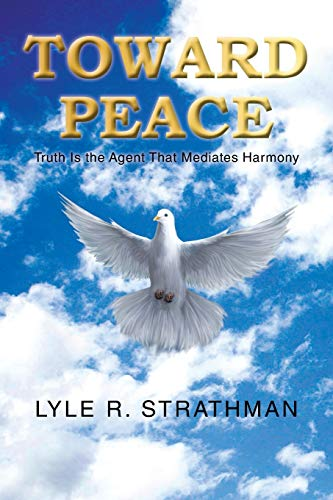 Toward Peace: Truth is the Agent that Mediates Harmony: Strathman, Lyle R.