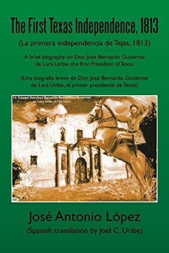 The First Texas Independence, 1813: (La Primera Independencia de Tejas, 1813): Lopez, Jose Antonio