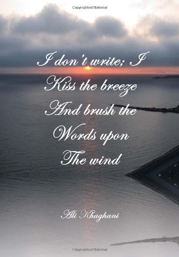 I Don't Write; I Kiss the Breeze and Brush the Words on the Wind: Ali Khaghani