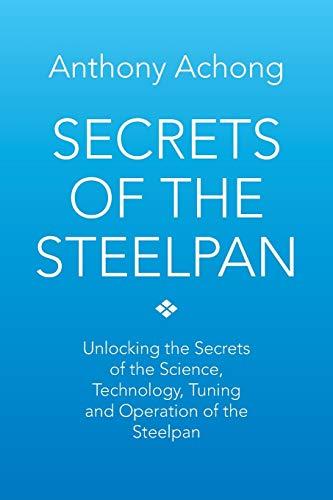 Secrets of the Steelpan: Unlocking the Secrets of the Science, Technology, Tuning of the Steelpan: ...