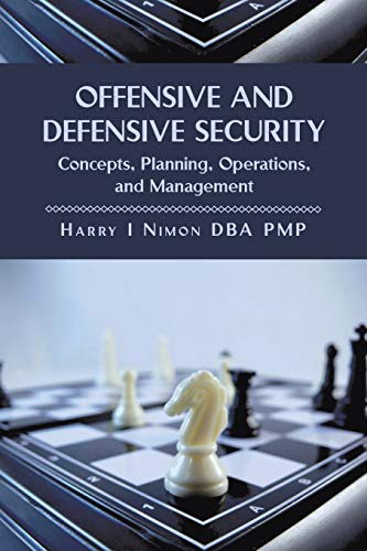 Offensive and Defensive Security: Concepts, Planning, Operations, and Management: Harry I. Nimon