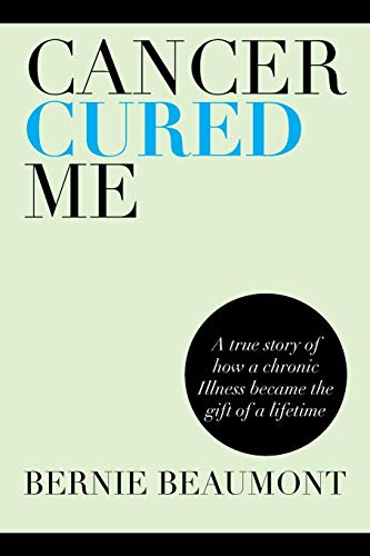 Cancer Cured Me: A True Story of How a Chronic Illness Became the Gift of a Lifetime: Bernie ...