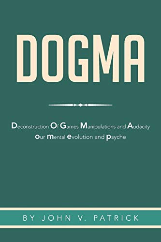 Dogma: The Deconstruction and Evolution of Our: John V Patrick