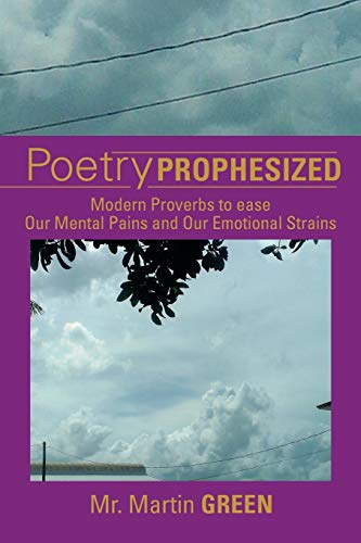 Poetry Prophesized: Modern Proverbs to Ease Our Mental Pains and Our Emotional Strains: Mr. Martin ...