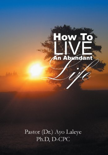 How to Live an Abundant Life: Ph. D. D-Cpc Pastor Dr . Ayo Laleye