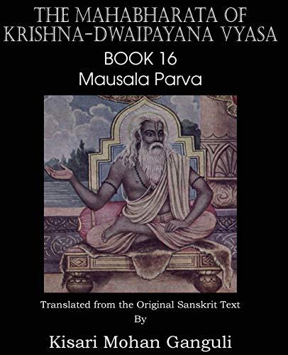 The Mahabharata of Krishna-Dwaipayana Vyasa Book 16 Mausala Parva: Krishna-Dwaipayana Vyasa