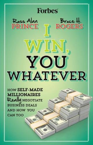 I Win, You Whatever: How Self-Made Millionaires Really Negotiate Business Deals And How You Can Too...