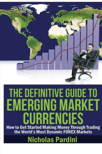 The Definitive Guide to Emerging Market Currencies: How to Get Started Making Money Through Trading...