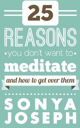 9781483913827: 25 Reasons You DON'T Want to Meditate: And How To Get Over Them