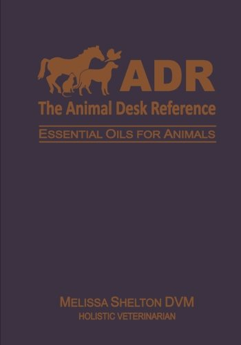 The Animal Desk Reference: Essential Oils for: Shelton DVM, Melissa