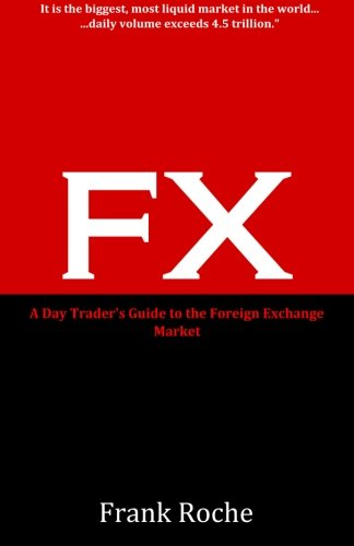 FX: A Day Trader's Guide to the Foreign Exchange Market: Roche, Frank