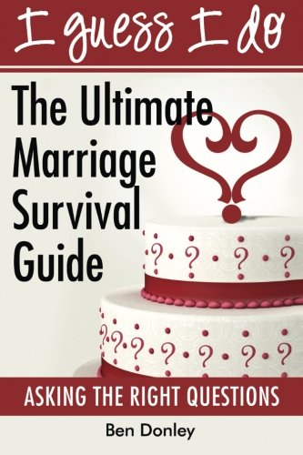 I Guess I Do: The Ultimate Marriage Survival Guide: Ben Donley