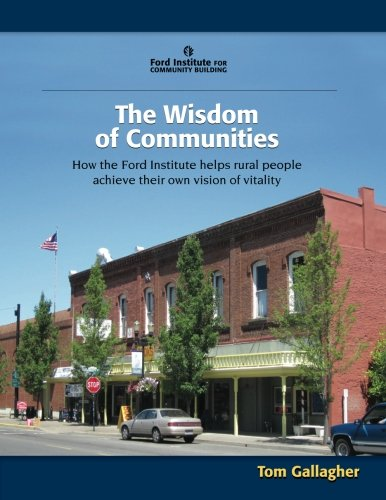 The Wisdom of Communities: How the Ford Institute helps rural people achieve their own vision of vitality (9781483916804) by Tom Gallagher