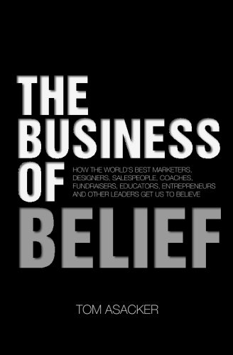 9781483922973: The Business of Belief: How the World's Best Marketers, Designers, Salespeople, Coaches, Fundraisers, Educators, Entrepreneurs and Other Leaders Get Us to Believe