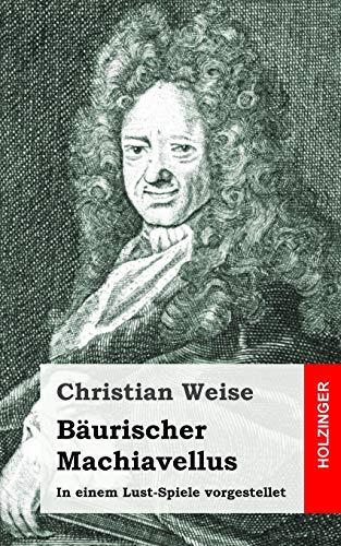 9781483937373: Bäurischer Machiavellus: In einem Lust-Spiele vorgestellet den XV. Febr. M. DC. LXXIX. (German Edition)