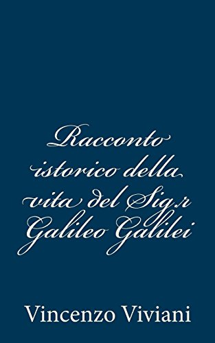 Racconto istorico della vita del Sig.r Galileo: Vincenzo Viviani