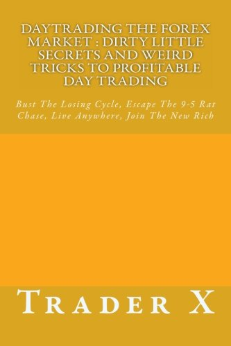 9781483951997: Daytrading The Forex Market : Dirty Little Secrets And Weird Tricks To Profitable Day Trading: Bust The Losing Cycle, Escape The 9-5 Rat Chase, Live Anywhere, Join The New Rich