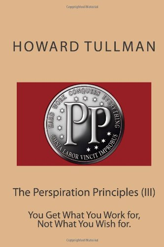 The Perspiration Principles (III): You Get What You Work for, Not What You Wish for.: Tullman, ...