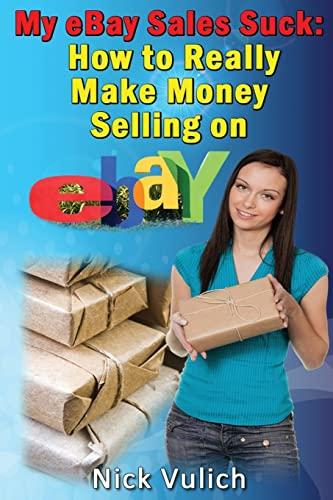 My eBay Sales Suck!: How to Really Make Money Selling on eBay: Vulich, Nick