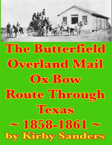 The Butterfield Overland Mail Ox Bow Route Through Texas: 1858-1861 (Butterfield Overland Mail ...